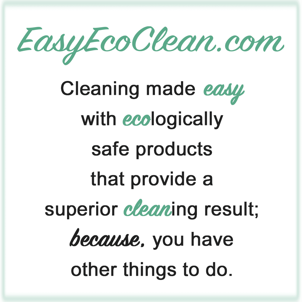 EasyEcoClean.com Cleaning made EASY with ECOlogically safe products that provide a superior CLEANing result; because, you have other thing to do.